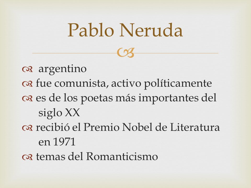 argentino fue comunista, activo políticamente es de los poetas más importantes del siglo XX recibió el Premio Nobel de Literatura en 1971 temas del Romanticismo Pablo Neruda