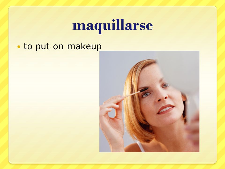 maquillarse to put on makeup