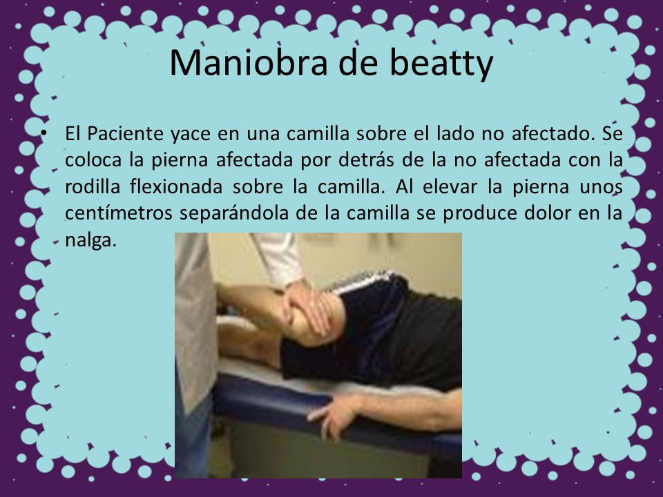 Maniobra de beatty El Paciente yace en una camilla sobre el lado no afectado. Se coloca la pierna afectada por detrás de la no afectada con la rodilla