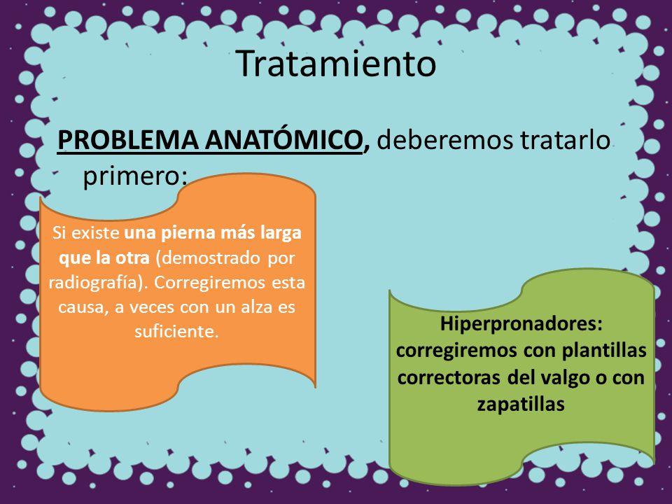 Tratamiento PROBLEMA ANATÓMICO, deberemos tratarlo primero: Si existe una pierna más larga que la otra (demostrado por radiografía). Corregiremos esta