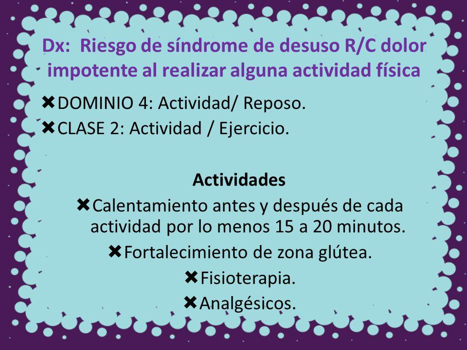 Dx: Riesgo de síndrome de desuso R/C dolor impotente al realizar alguna actividad física DOMINIO 4: Actividad/ Reposo. CLASE 2: Actividad / Ejercicio.