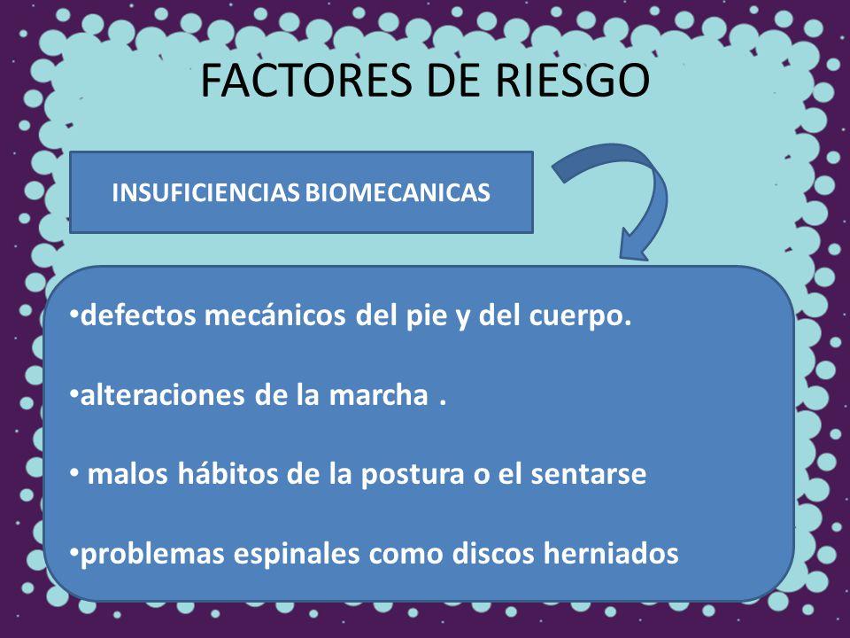 FACTORES DE RIESGO INSUFICIENCIAS BIOMECANICAS defectos mecánicos del pie y del cuerpo. alteraciones de la marcha. malos hábitos de la postura o el se