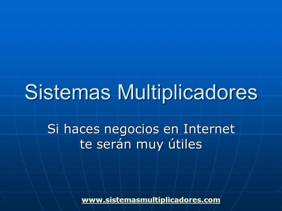 www.sistemasmultiplicadores.com Sistemas Multiplicadores Si haces negocios en Internet te serán muy útiles