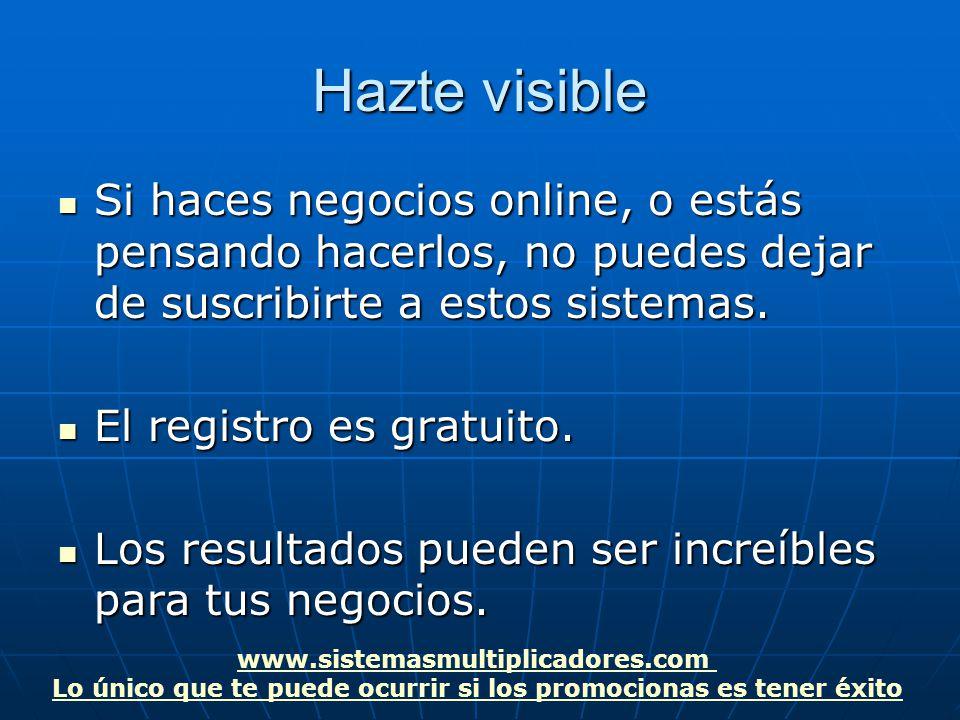 www.sistemasmultiplicadores.com Lo único que te puede ocurrir si los promocionas es tener éxito Hazte visible Si haces negocios online, o estás pensando hacerlos, no puedes dejar de suscribirte a estos sistemas.