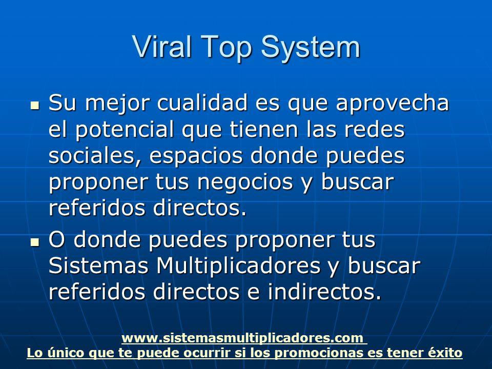 www.sistemasmultiplicadores.com Lo único que te puede ocurrir si los promocionas es tener éxito Viral Top System Su mejor cualidad es que aprovecha el potencial que tienen las redes sociales, espacios donde puedes proponer tus negocios y buscar referidos directos.