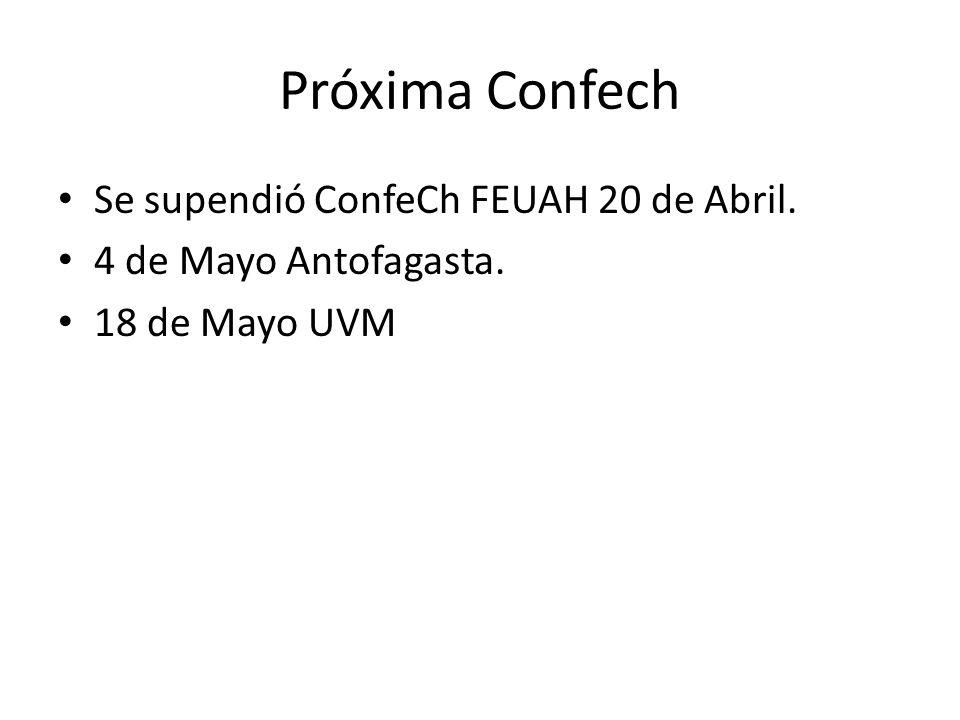 Próxima Confech Se supendió ConfeCh FEUAH 20 de Abril. 4 de Mayo Antofagasta. 18 de Mayo UVM