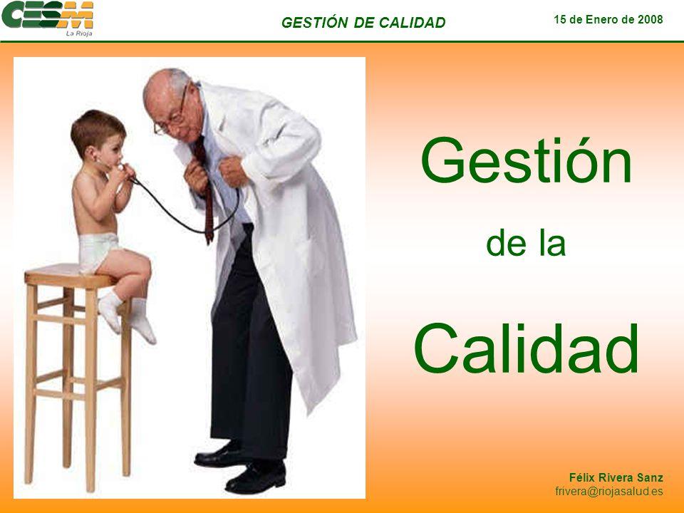 GESTIÓN DE CALIDAD 15 de Enero de 2008 Félix Rivera Sanz frivera@riojasalud.es Contenido 15 de Enero de 2008: Definición y Principios de Calidad Mejora Continua.