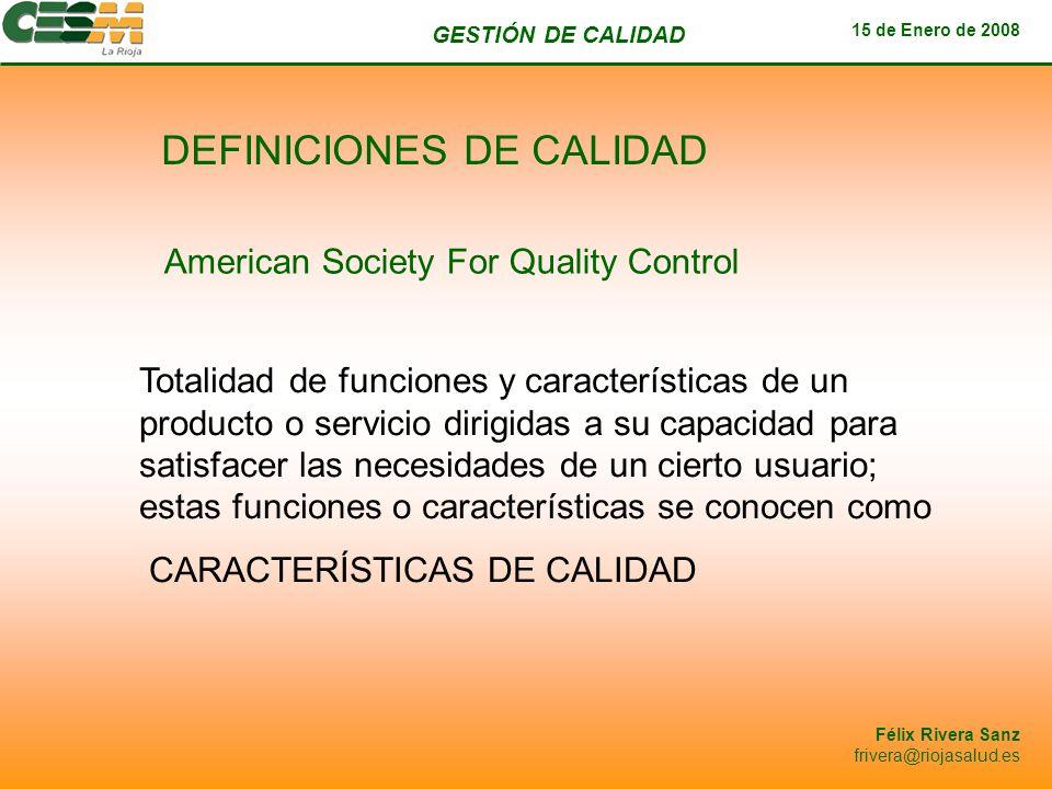 GESTIÓN DE CALIDAD 15 de Enero de 2008 Félix Rivera Sanz frivera@riojasalud.es DEFINICIONES DE CALIDAD American Society For Quality Control Totalidad