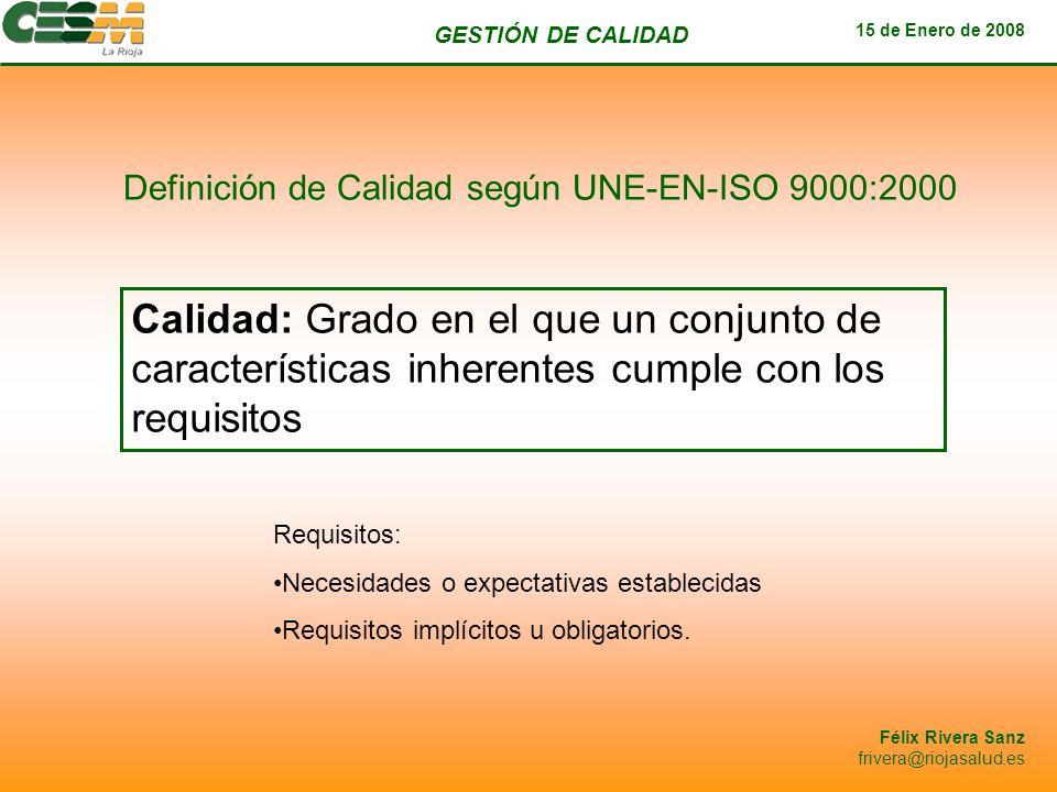 GESTIÓN DE CALIDAD 15 de Enero de 2008 Félix Rivera Sanz frivera@riojasalud.es Definición de Calidad según UNE-EN-ISO 9000:2000 Calidad: Grado en el q