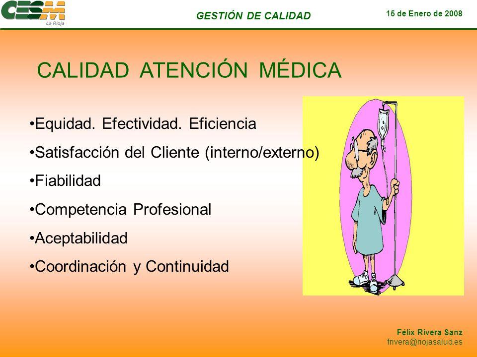 GESTIÓN DE CALIDAD 15 de Enero de 2008 Félix Rivera Sanz frivera@riojasalud.es CALIDAD ATENCIÓN MÉDICA Equidad. Efectividad. Eficiencia Satisfacción d