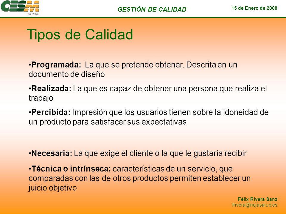 GESTIÓN DE CALIDAD 15 de Enero de 2008 Félix Rivera Sanz frivera@riojasalud.es Tipos de Calidad Programada: La que se pretende obtener. Descrita en un
