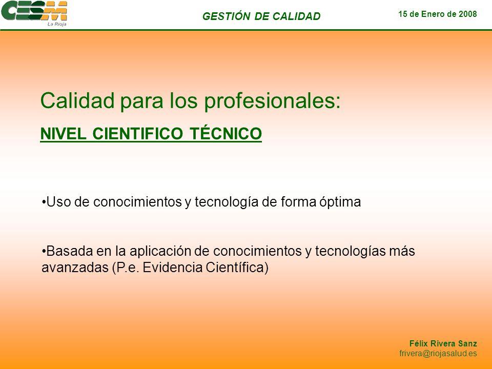 GESTIÓN DE CALIDAD 15 de Enero de 2008 Félix Rivera Sanz frivera@riojasalud.es Calidad para los profesionales: NIVEL CIENTIFICO TÉCNICO Uso de conocim