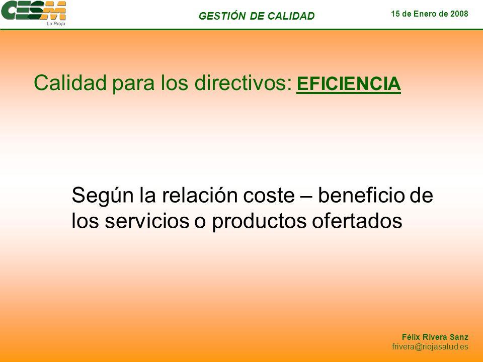 GESTIÓN DE CALIDAD 15 de Enero de 2008 Félix Rivera Sanz frivera@riojasalud.es Calidad para los directivos: EFICIENCIA Según la relación coste – benef