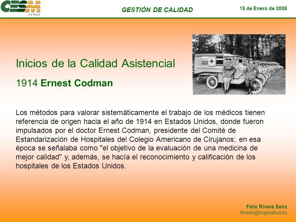 GESTIÓN DE CALIDAD 15 de Enero de 2008 Félix Rivera Sanz frivera@riojasalud.es Inicios de la Calidad Asistencial 1914 Ernest Codman Los métodos para v
