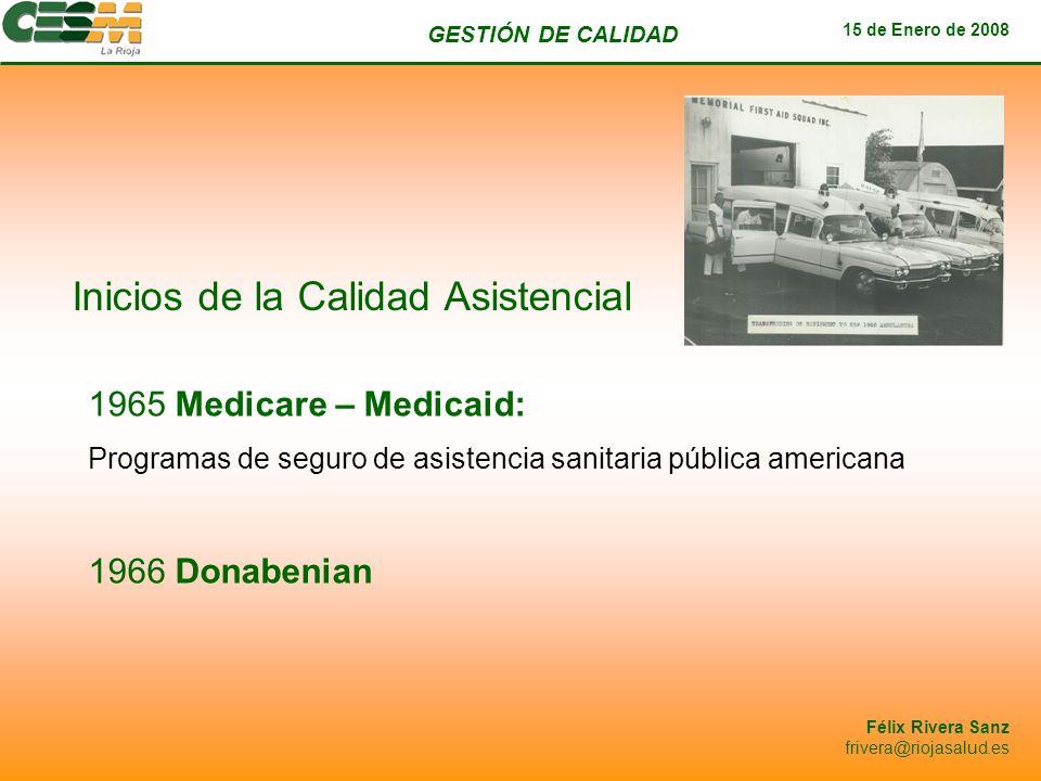 GESTIÓN DE CALIDAD 15 de Enero de 2008 Félix Rivera Sanz frivera@riojasalud.es Inicios de la Calidad Asistencial 1965 Medicare – Medicaid: Programas d
