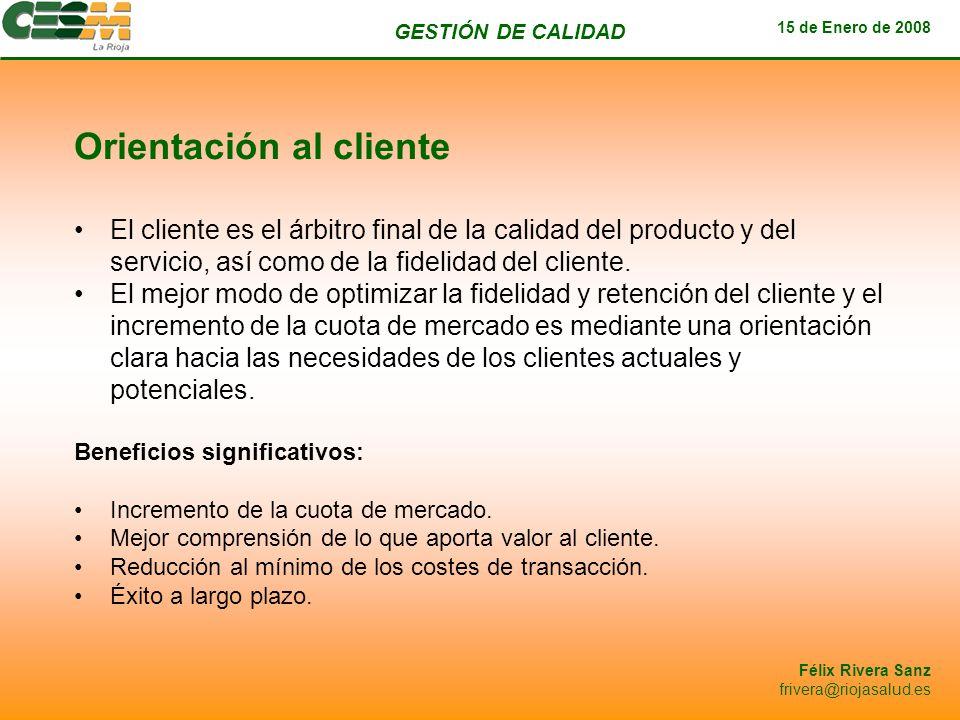 GESTIÓN DE CALIDAD 15 de Enero de 2008 Félix Rivera Sanz frivera@riojasalud.es Orientación al cliente El cliente es el árbitro final de la calidad del