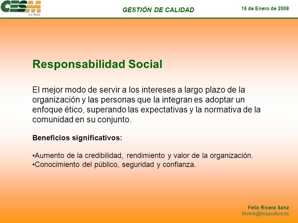 GESTIÓN DE CALIDAD 15 de Enero de 2008 Félix Rivera Sanz frivera@riojasalud.es Responsabilidad Social El mejor modo de servir a los intereses a largo