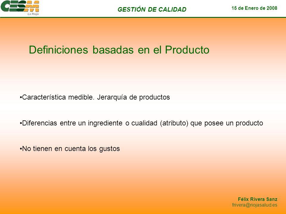 GESTIÓN DE CALIDAD 15 de Enero de 2008 Félix Rivera Sanz frivera@riojasalud.es Definiciones basadas en la Producción Calidad es el grado en que un producto se adecua a las especificaciones del diseño Se centran el proceso interno pero no tienen en cuenta las opiniones de los clientes