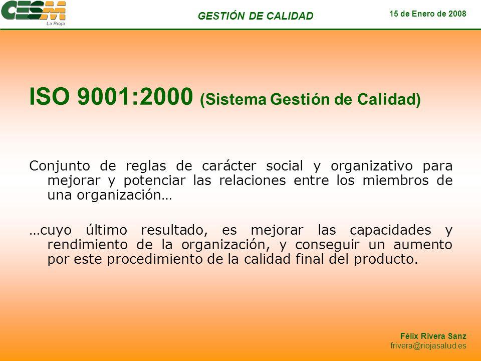 GESTIÓN DE CALIDAD 15 de Enero de 2008 Félix Rivera Sanz frivera@riojasalud.es ISO 9001:2000 (Sistema Gestión de Calidad) Conjunto de reglas de caráct