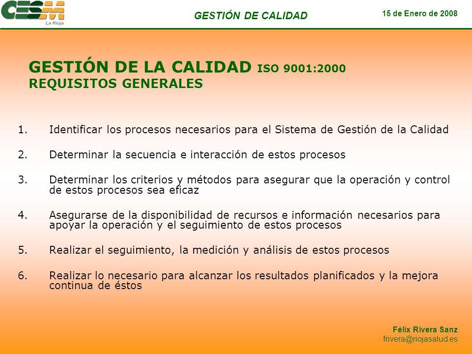 GESTIÓN DE CALIDAD 15 de Enero de 2008 Félix Rivera Sanz frivera@riojasalud.es GESTIÓN DE LA CALIDAD ISO 9001:2000 REQUISITOS GENERALES 1.Identificar