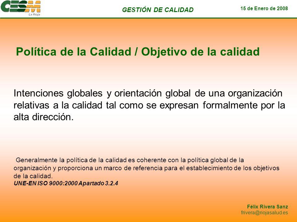 GESTIÓN DE CALIDAD 15 de Enero de 2008 Félix Rivera Sanz frivera@riojasalud.es Política de la Calidad / Objetivo de la calidad Intenciones globales y