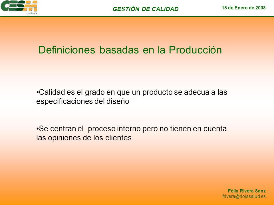 GESTIÓN DE CALIDAD 15 de Enero de 2008 Félix Rivera Sanz frivera@riojasalud.es Definiciones basadas en el Valor Define la calidad en términos de costes y precios Calidad significa lo más apto para ciertas condiciones que ponga el cliente.