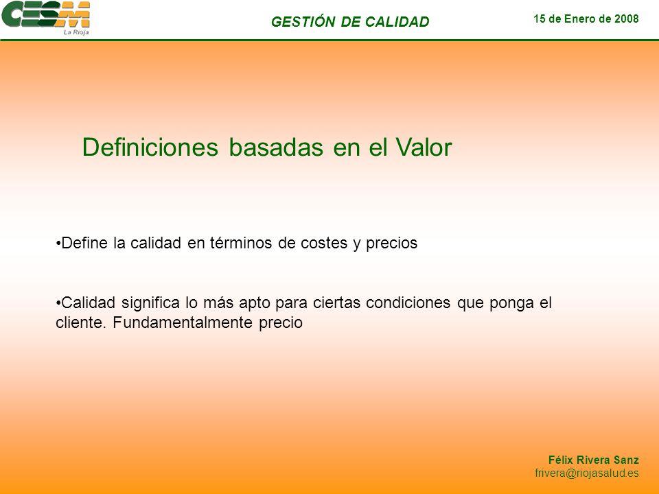 GESTIÓN DE CALIDAD 15 de Enero de 2008 Félix Rivera Sanz frivera@riojasalud.es Definiciones basadas en el Usuario La calidad debe ser definida desde la óptica del usuario La calidad de un producto depende de su respuesta a las preferencias de los clientes Cómo agregar las preferencias individuales