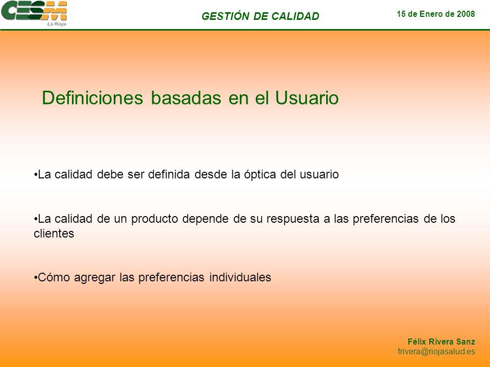 GESTIÓN DE CALIDAD 15 de Enero de 2008 Félix Rivera Sanz frivera@riojasalud.es Definiciones basadas en el Usuario La calidad debe ser definida desde l
