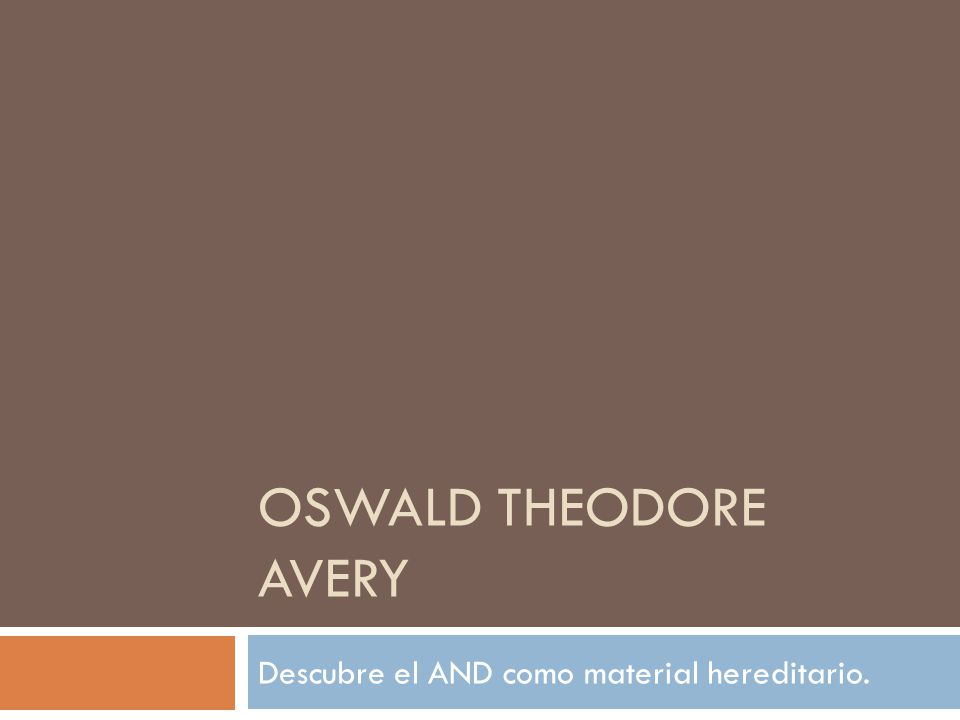 OSWALD THEODORE AVERY Descubre el AND como material hereditario.