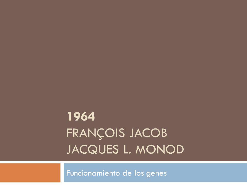 1964 FRANÇOIS JACOB JACQUES L. MONOD Funcionamiento de los genes