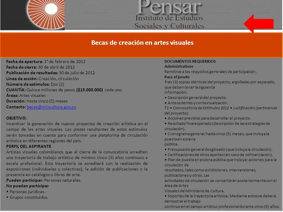 Becas de creación en artes visuales Fecha de apertura: 1° de febrero de 2012 Fecha de cierre: 30 de abril de 2012 Publicación de resultados: 30 de julio de 2012 Línea de acción: Creación, circulación Número de estímulos: Dos (2) CUANTÍA: Quince millones de pesos ($15.000.000) cada uno Áreas: Artes visuales Duración: Hasta cinco (5) meses Contacto: becas@mincultura.gov.cobecas@mincultura.gov.co OBJETIVO: Incentivar la generación de nuevos proyectos de creación artística en el campo de las artes visuales.