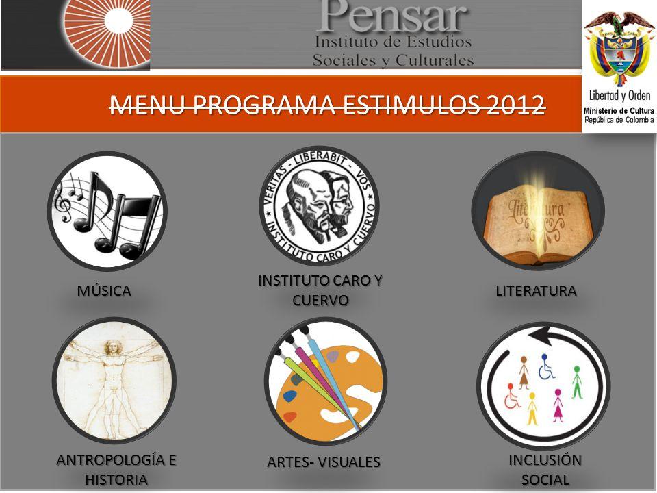MENU PROGRAMA ESTIMULOS 2012 MÚSICA INSTITUTO CARO Y CUERVO LITERATURA ANTROPOLOGÍA E HISTORIA ARTES- VISUALES INCLUSIÓN SOCIAL