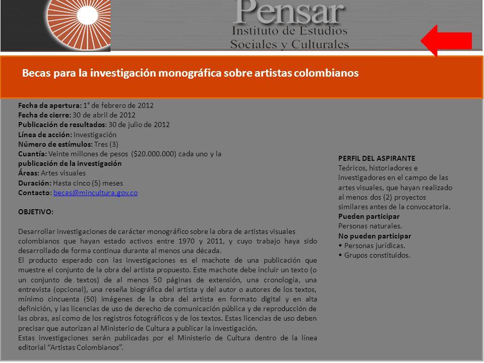 Becas para la investigación monográfica sobre artistas colombianos Fecha de apertura: 1° de febrero de 2012 Fecha de cierre: 30 de abril de 2012 Publicación de resultados: 30 de julio de 2012 Línea de acción: Investigación Número de estímulos: Tres (3) Cuantía: Veinte millones de pesos ($20.000.000) cada uno y la publicación de la investigación Áreas: Artes visuales Duración: Hasta cinco (5) meses Contacto: becas@mincultura.gov.cobecas@mincultura.gov.co OBJETIVO: Desarrollar investigaciones de carácter monográfico sobre la obra de artistas visuales colombianos que hayan estado activos entre 1970 y 2011, y cuyo trabajo haya sido desarrollado de forma continua durante al menos una década.