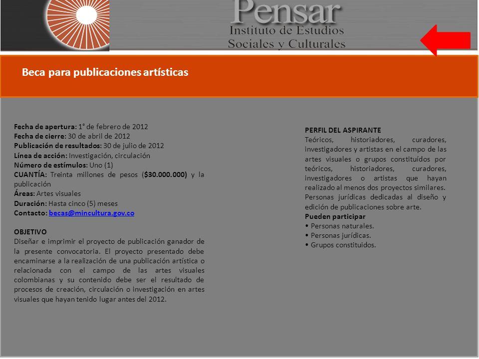 Beca para publicaciones artísticas Fecha de apertura: 1° de febrero de 2012 Fecha de cierre: 30 de abril de 2012 Publicación de resultados: 30 de julio de 2012 Línea de acción: Investigación, circulación Número de estímulos: Uno (1) CUANTÍA: Treinta millones de pesos ($30.000.000) y la publicación Áreas: Artes visuales Duración: Hasta cinco (5) meses Contacto: becas@mincultura.gov.cobecas@mincultura.gov.co OBJETIVO Diseñar e imprimir el proyecto de publicación ganador de la presente convocatoria.