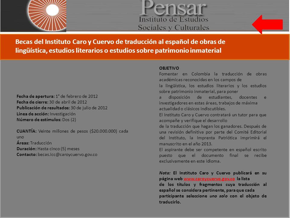 Becas del Instituto Caro y Cuervo de traducción al español de obras de lingüística, estudios literarios o estudios sobre patrimonio inmaterial Fecha de apertura: 1° de febrero de 2012 Fecha de cierre: 30 de abril de 2012 Publicación de resultados: 30 de julio de 2012 Línea de acción: Investigación Número de estímulos: Dos (2) CUANTÍA: Veinte millones de pesos ($20.000.000) cada uno Áreas: Traducción Duración: Hasta cinco (5) meses Contacto: becas.icc@caroycuervo.gov.co OBJETIVO Fomentar en Colombia la traducción de obras académicas reconocidas en los campos de la lingüística, los estudios literarios y los estudios sobre patrimonio inmaterial, para poner a disposición de estudiantes, docentes e investigadores en estas áreas, trabajos de máxima actualidad o clásicos indiscutibles.