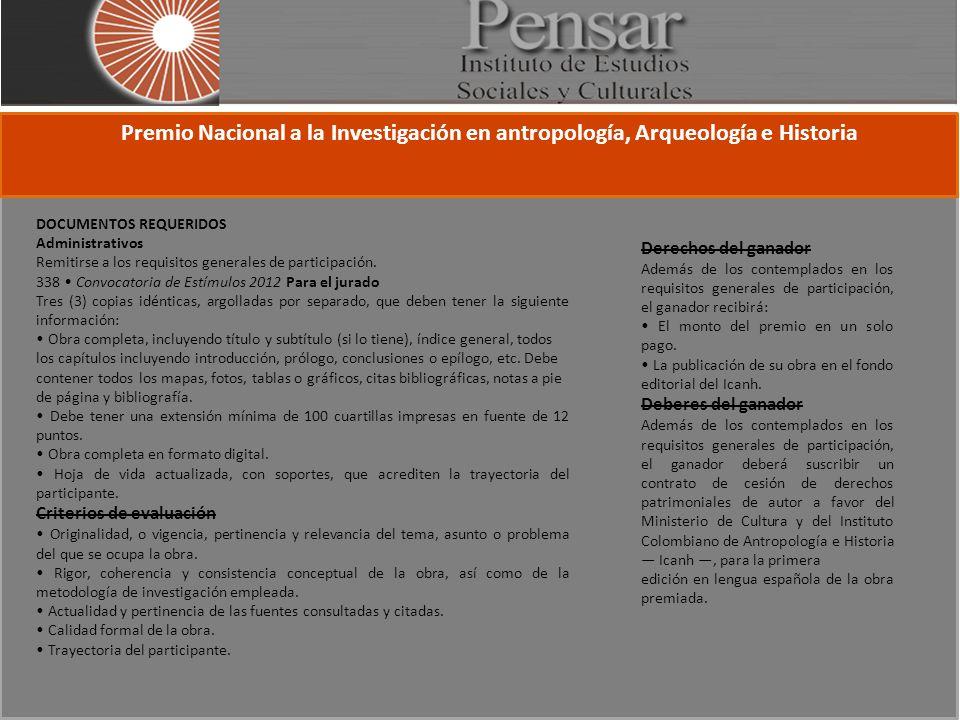 Premio Nacional a la Investigación en antropología, Arqueología e Historia DOCUMENTOS REQUERIDOS Administrativos Remitirse a los requisitos generales de participación.
