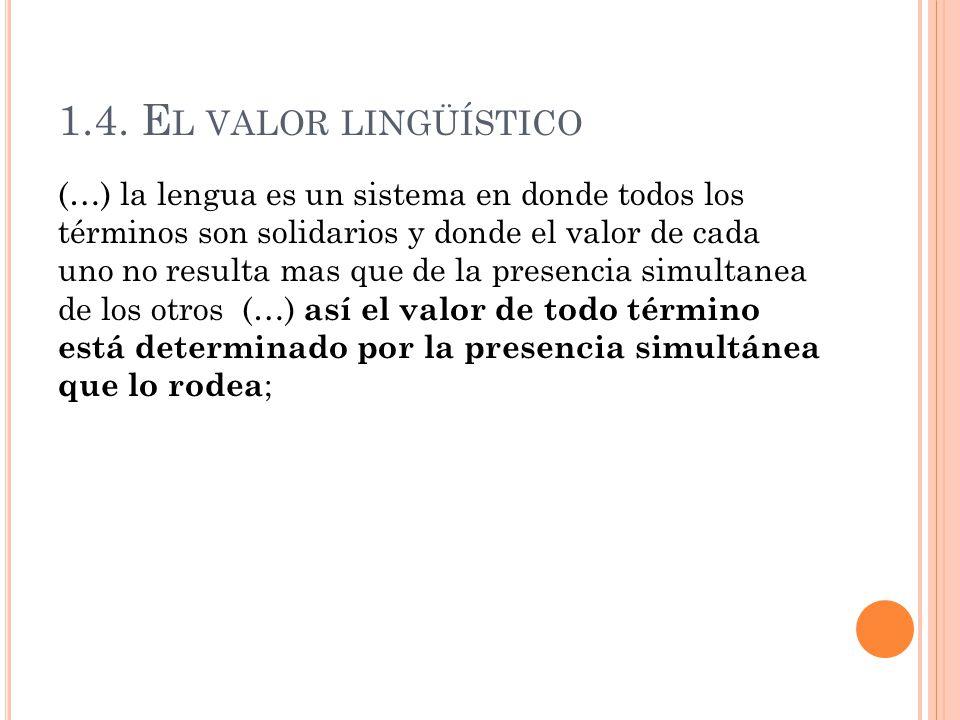 1.4. E L VALOR LINGÜÍSTICO (…) la lengua es un sistema en donde todos los términos son solidarios y donde el valor de cada uno no resulta mas que de l