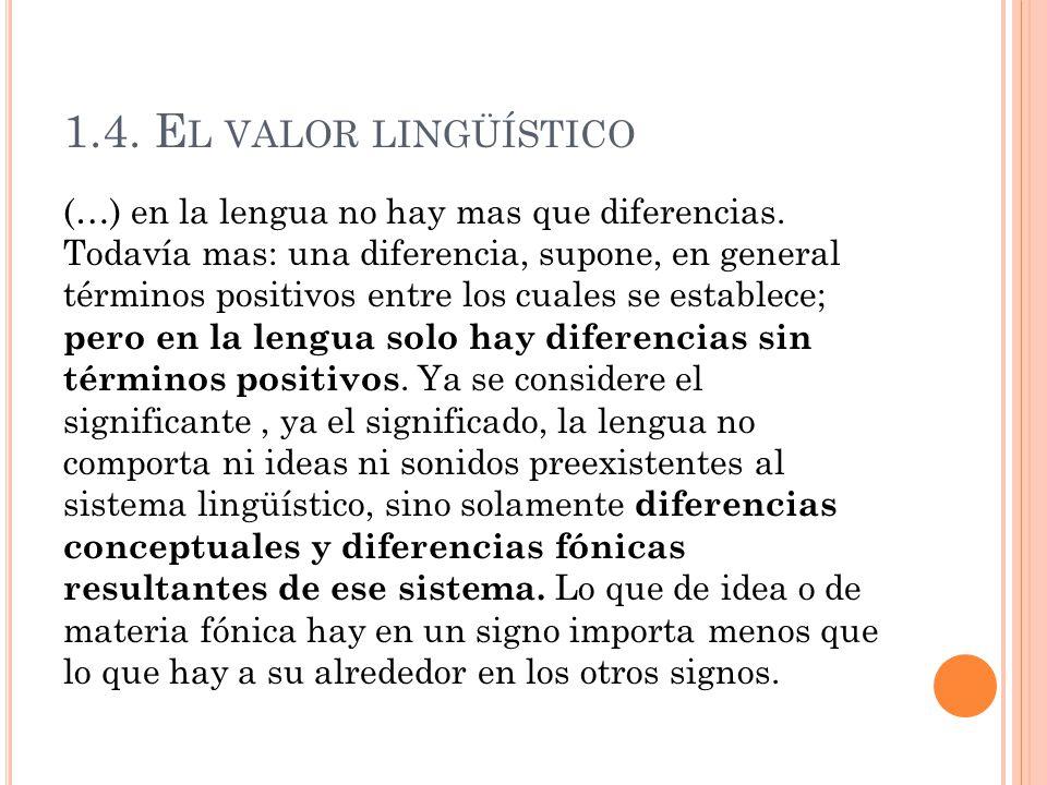 1.4. E L VALOR LINGÜÍSTICO (…) en la lengua no hay mas que diferencias. Todavía mas: una diferencia, supone, en general términos positivos entre los c