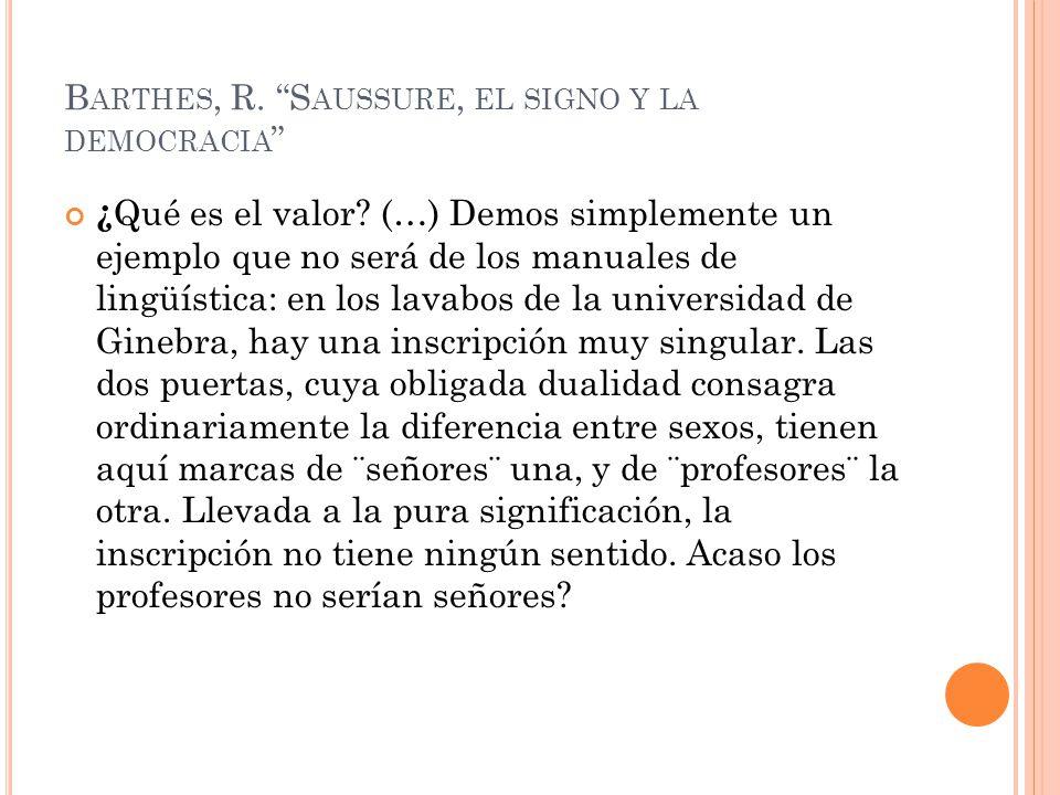 B ARTHES, R. S AUSSURE, EL SIGNO Y LA DEMOCRACIA ¿ Qué es el valor? (…) Demos simplemente un ejemplo que no será de los manuales de lingüística: en lo
