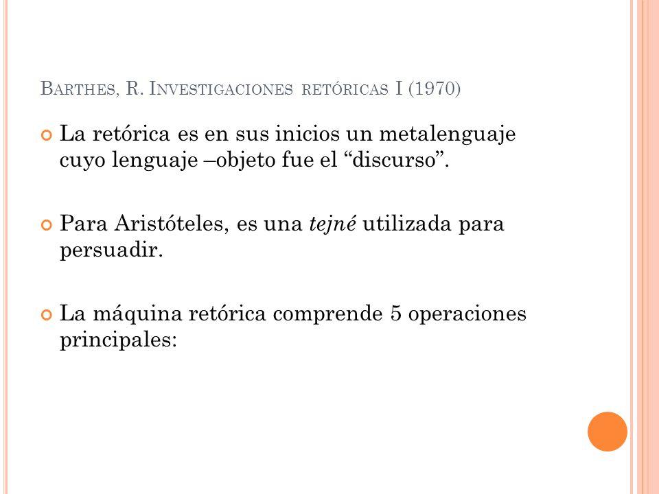B ARTHES, R. I NVESTIGACIONES RETÓRICAS I (1970) La retórica es en sus inicios un metalenguaje cuyo lenguaje –objeto fue el discurso. Para Aristóteles
