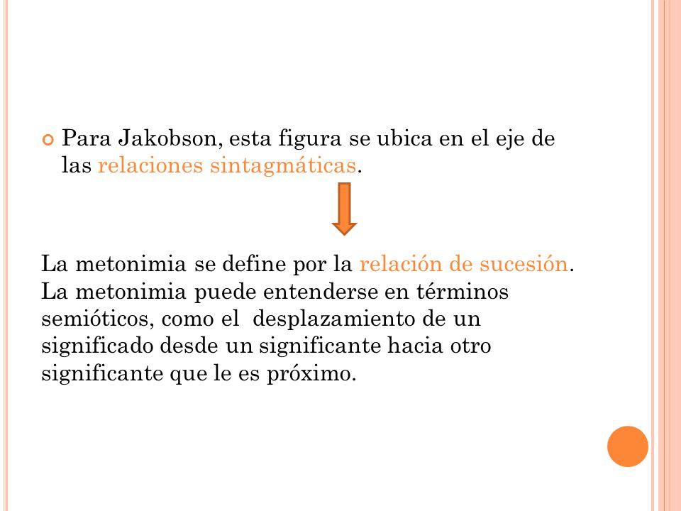 Para Jakobson, esta figura se ubica en el eje de las relaciones sintagmáticas. La metonimia se define por la relación de sucesión. La metonimia puede