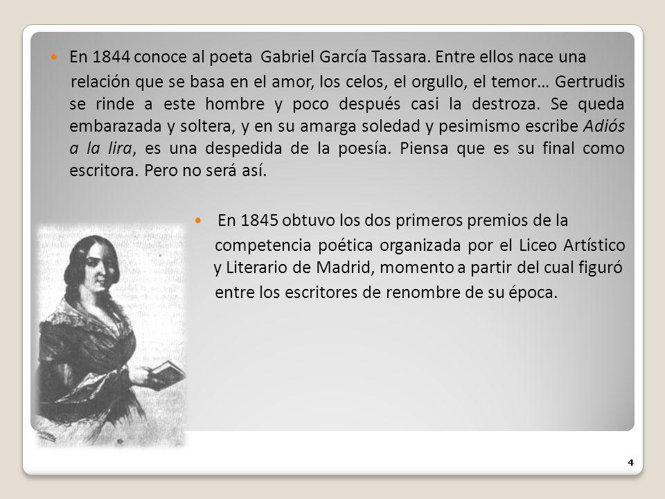 En 1844 conoce al poeta Gabriel García Tassara. Entre ellos nace una relación que se basa en el amor, los celos, el orgullo, el temor… Gertrudis se ri