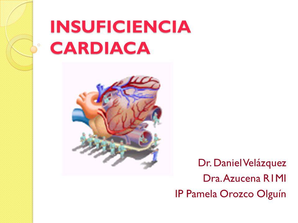 INSUFICIENCIA CARDIACA Dr. Daniel Velázquez Dra. Azucena R1MI IP Pamela Orozco Olguín