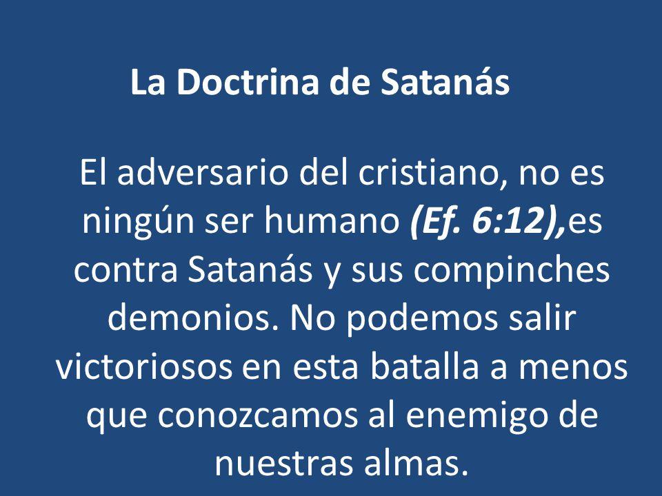 La Doctrina de Satanás El adversario del cristiano, no es ningún ser humano (Ef. 6:12),es contra Satanás y sus compinches demonios. No podemos salir v