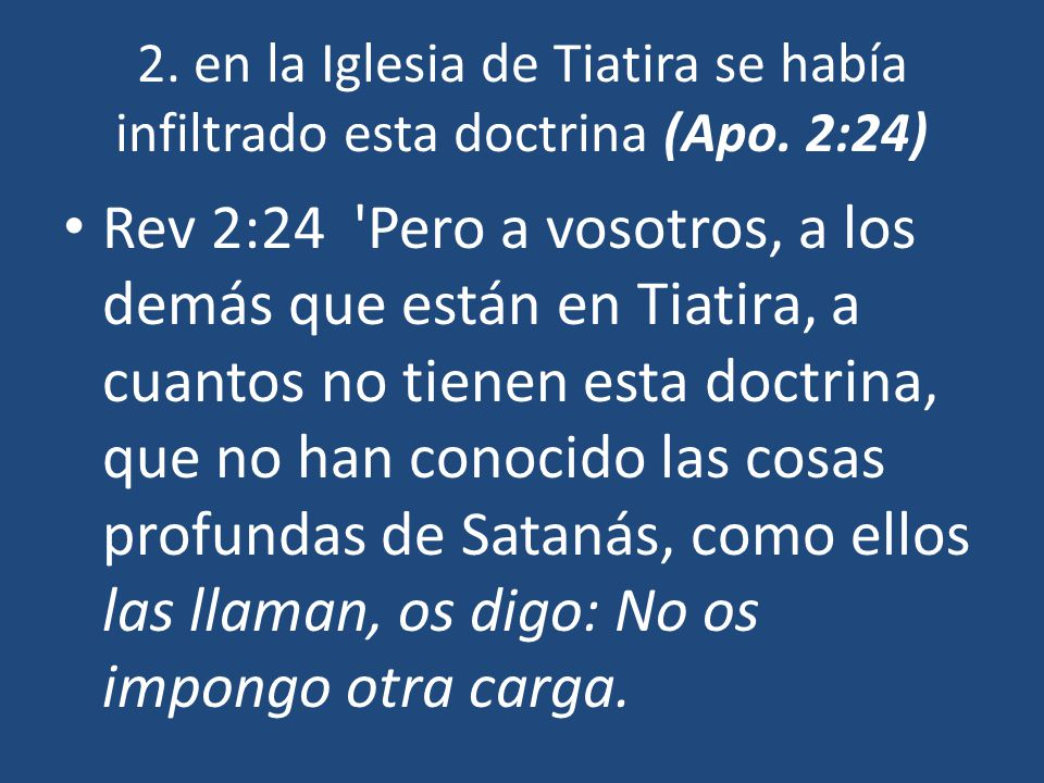 2. en la Iglesia de Tiatira se había infiltrado esta doctrina (Apo. 2:24) Rev 2:24 'Pero a vosotros, a los demás que están en Tiatira, a cuantos no ti