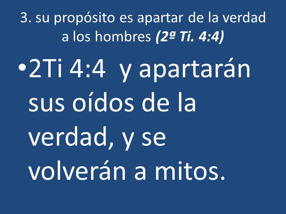 3. su propósito es apartar de la verdad a los hombres (2ª Ti. 4:4) 2Ti 4:4 y apartarán sus oídos de la verdad, y se volverán a mitos.