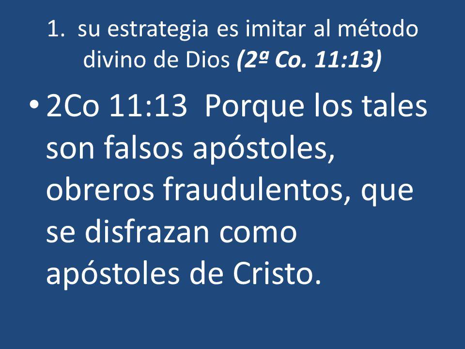 1. su estrategia es imitar al método divino de Dios (2ª Co. 11:13) 2Co 11:13 Porque los tales son falsos apóstoles, obreros fraudulentos, que se disfr