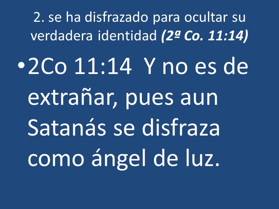 2. se ha disfrazado para ocultar su verdadera identidad (2ª Co. 11:14) 2Co 11:14 Y no es de extrañar, pues aun Satanás se disfraza como ángel de luz.