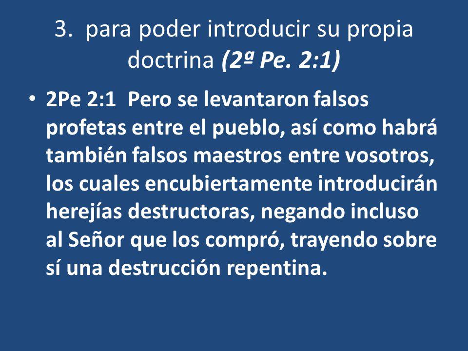 3. para poder introducir su propia doctrina (2ª Pe. 2:1) 2Pe 2:1 Pero se levantaron falsos profetas entre el pueblo, así como habrá también falsos mae
