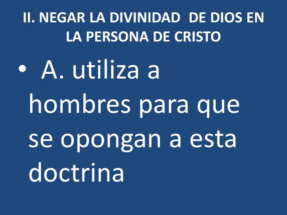 II. NEGAR LA DIVINIDAD DE DIOS EN LA PERSONA DE CRISTO A. utiliza a hombres para que se opongan a esta doctrina